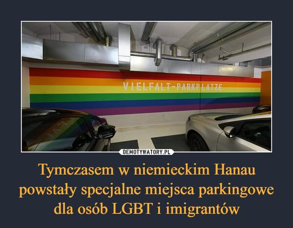 Tymczasem w niemieckim Hanau powstały specjalne miejsca parkingowe dla osób LGBT i imigrantów –