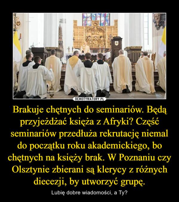 Brakuje chętnych do seminariów. Będą przyjeżdżać księża z Afryki? Część seminariów przedłuża rekrutację niemal do początku roku akademickiego, bo chętnych na księży brak. W Poznaniu czy Olsztynie zbierani są klerycy z różnych diecezji, by utworzyć grupę. – Lubię dobre wiadomości, a Ty?