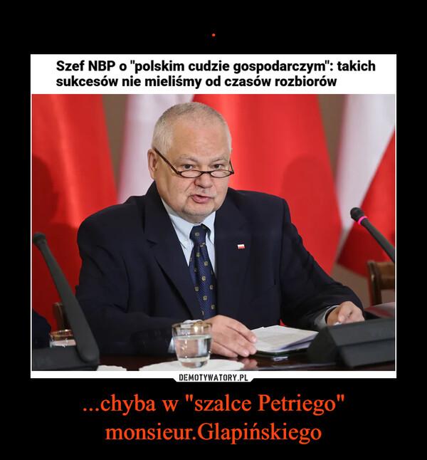 """...chyba w """"szalce Petriego"""" monsieur.Glapińskiego –"""