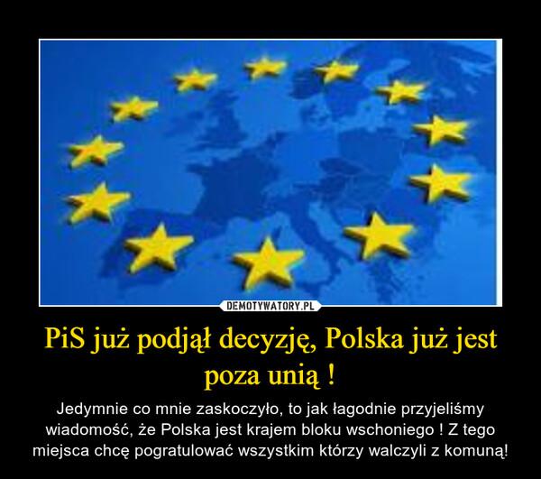 PiS już podjął decyzję, Polska już jest poza unią ! – Jedymnie co mnie zaskoczyło, to jak łagodnie przyjeliśmy wiadomość, że Polska jest krajem bloku wschoniego ! Z tego miejsca chcę pogratulować wszystkim którzy walczyli z komuną!