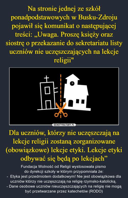 """Na stronie jednej ze szkół ponadpodstawowych w Busku-Zdroju pojawił się komunikat o następującej treści: """"Uwaga. Proszę księży oraz siostrę o przekazanie do sekretariatu listy uczniów nie uczęszczających na lekcje religii"""" Dla uczniów, którzy nie uczęszczają na lekcje religii zostaną zorganizowane (obowiązkowe) lekcje etyki. Lekcje etyki odbywać się będą po lekcjach"""""""