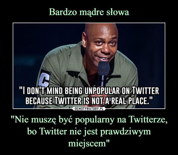 """""""Nie muszę być popularny na Twitterze, bo Twitter nie jest prawdziwym miejscem"""" –"""