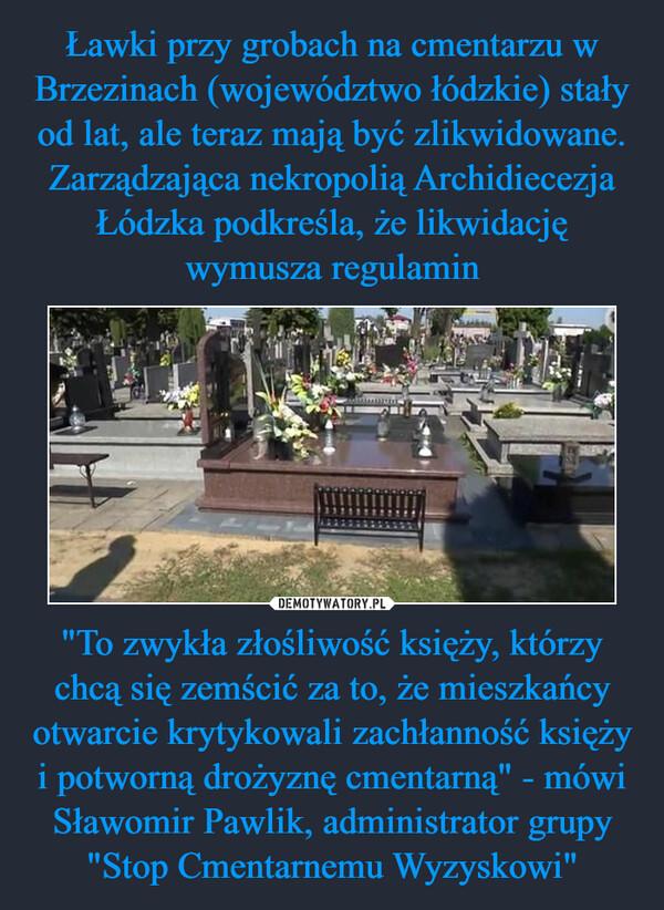 """""""To zwykła złośliwość księży, którzy chcą się zemścić za to, że mieszkańcy otwarcie krytykowali zachłanność księży i potworną drożyznę cmentarną"""" - mówi Sławomir Pawlik, administrator grupy """"Stop Cmentarnemu Wyzyskowi"""" –"""
