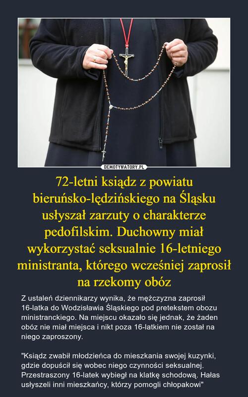 72-letni ksiądz z powiatu bieruńsko-lędzińskiego na Śląsku usłyszał zarzuty o charakterze pedofilskim. Duchowny miał wykorzystać seksualnie 16-letniego ministranta, którego wcześniej zaprosił na rzekomy obóz