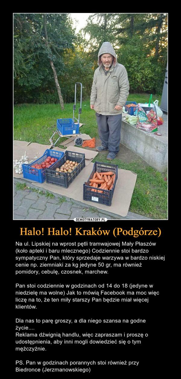 Halo! Halo! Kraków (Podgórze) – Na ul. Lipskiej na wprost pętli tramwajowej Mały Płaszów (koło apteki i baru mlecznego) Codziennie stoi bardzo sympatyczny Pan, który sprzedaje warzywa w bardzo niskiej cenie np. ziemniaki za kg jedyne 50 gr, ma również pomidory, cebulę, czosnek, marchew.Pan stoi codziennie w godzinach od 14 do 18 (jedyne w niedzielę ma wolne) Jak to mówią Facebook ma moc więc liczę na to, że ten miły starszy Pan będzie miał więcej klientów.Dla nas to parę groszy, a dla niego szansa na godne życie....Reklama dźwignią handlu, więc zapraszam i proszę o udostępnienia, aby inni mogli dowiedzieć się o tym mężczyźnie.PS. Pan w godzinach porannych stoi również przy Biedronce (Jerzmanowskiego)