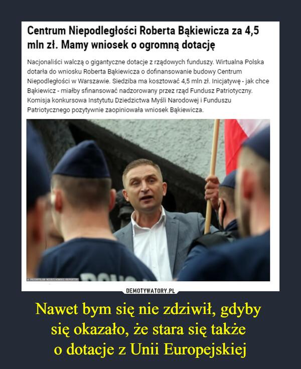 Nawet bym się nie zdziwił, gdyby się okazało, że stara się także o dotacje z Unii Europejskiej –  Centrum Niepodległości Roberta Bąkiewicza za 4,5 mln zł. Mamy wniosek o ogromną dotacjęNacjonaliści walczą o gigantyczne dotacje z rządowych funduszy. Wirtualna Polska dotarła do wniosku Roberta Bąkiewicza o dofinansowanie budowy Centrum Niepodległości w Warszawie. Siedziba ma kosztować 4,5 mln zł. Inicjatywę - jak chce Bąkiewicz - miałby sfinansować nadzorowany przez rząd Fundusz Patriotyczny. Komisja konkursowa Instytutu Dziedzictwa Myśli Narodowej i Funduszu Patriotycznego pozytywnie zaopiniowała wniosek Bąkiewicza.