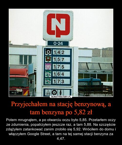 Przyjechałem na stację benzynową, a tam benzyna po 5,82 zł
