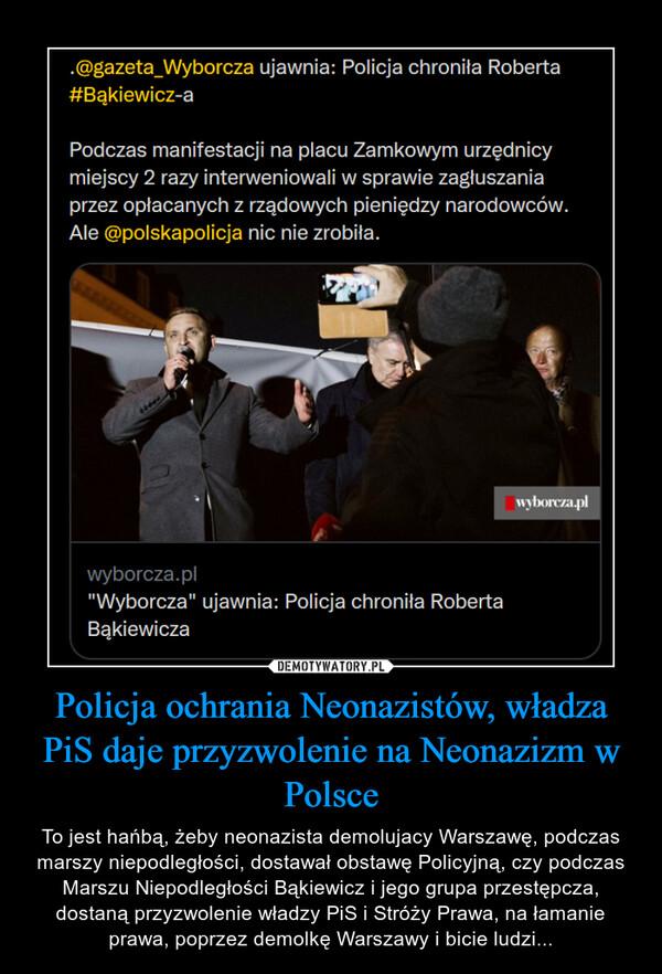 Policja ochrania Neonazistów, władza PiS daje przyzwolenie na Neonazizm w Polsce – To jest hańbą, żeby neonazista demolujacy Warszawę, podczas marszy niepodległości, dostawał obstawę Policyjną, czy podczas Marszu Niepodległości Bąkiewicz i jego grupa przestępcza, dostaną przyzwolenie władzy PiS i Stróży Prawa, na łamanie prawa, poprzez demolkę Warszawy i bicie ludzi...