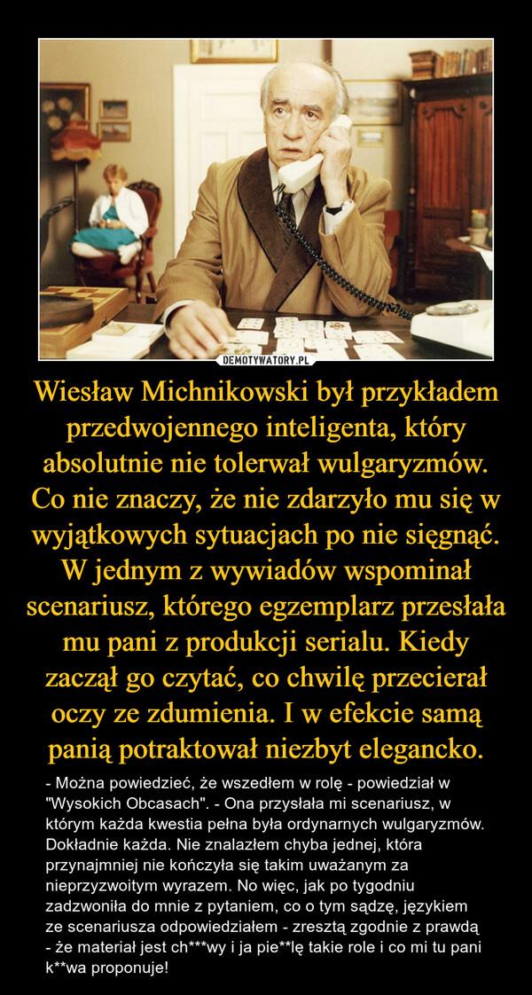 """Wiesław Michnikowski był przykładem przedwojennego inteligenta, który absolutnie nie tolerwał wulgaryzmów. Co nie znaczy, że nie zdarzyło mu się w wyjątkowych sytuacjach po nie sięgnąć. W jednym z wywiadów wspominał scenariusz, którego egzemplarz przesłała mu pani z produkcji serialu. Kiedy zaczął go czytać, co chwilę przecierał oczy ze zdumienia. I w efekcie samą panią potraktował niezbyt elegancko. – - Można powiedzieć, że wszedłem w rolę - powiedział w """"Wysokich Obcasach"""". - Ona przysłała mi scenariusz, w którym każda kwestia pełna była ordynarnych wulgaryzmów. Dokładnie każda. Nie znalazłem chyba jednej, która przynajmniej nie kończyła się takim uważanym za nieprzyzwoitym wyrazem. No więc, jak po tygodniu zadzwoniła do mnie z pytaniem, co o tym sądzę, językiem ze scenariusza odpowiedziałem - zresztą zgodnie z prawdą - że materiał jest ch***wy i ja pie**lę takie role i co mi tu pani k**wa proponuje!"""