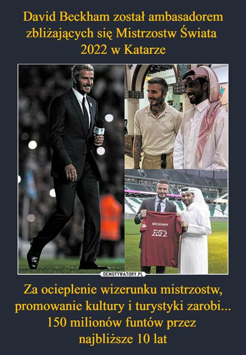 David Beckham został ambasadorem zbliżających się Mistrzostw Świata  2022 w Katarze Za ocieplenie wizerunku mistrzostw, promowanie kultury i turystyki zarobi... 150 milionów funtów przez  najbliższe 10 lat
