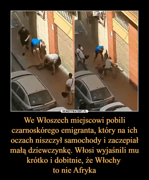 We Włoszech miejscowi pobili czarnoskórego emigranta, który na ich oczach niszczył samochody i zaczepiał małą dziewczynkę. Włosi wyjaśnili mu krótko i dobitnie, że Włochy to nie Afryka